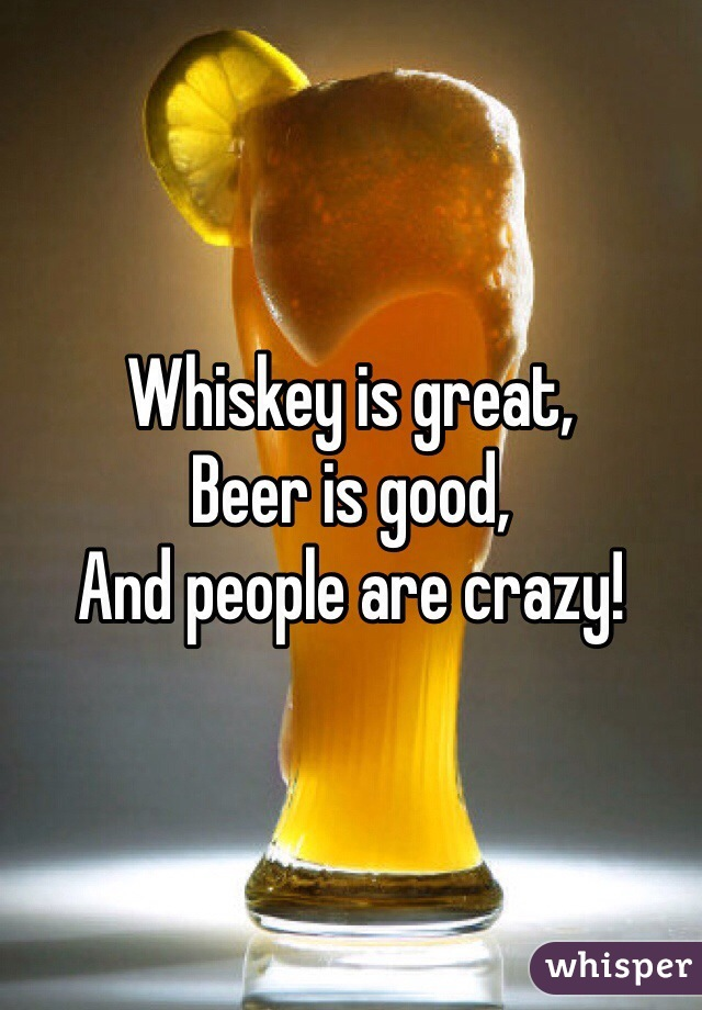 Whiskey is great, Beer is good, And people are crazy!