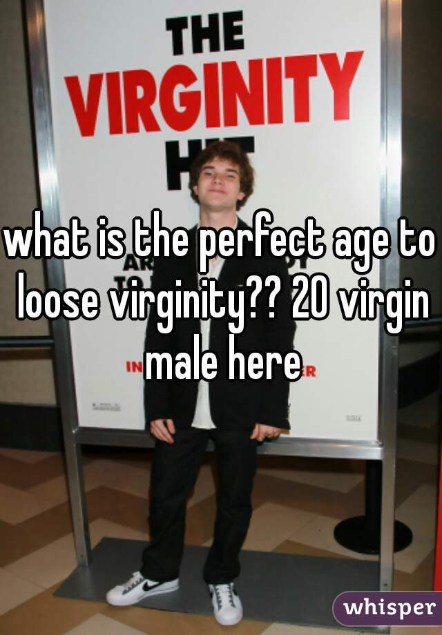what is the perfect age to loose virginity?? 20 virgin male here