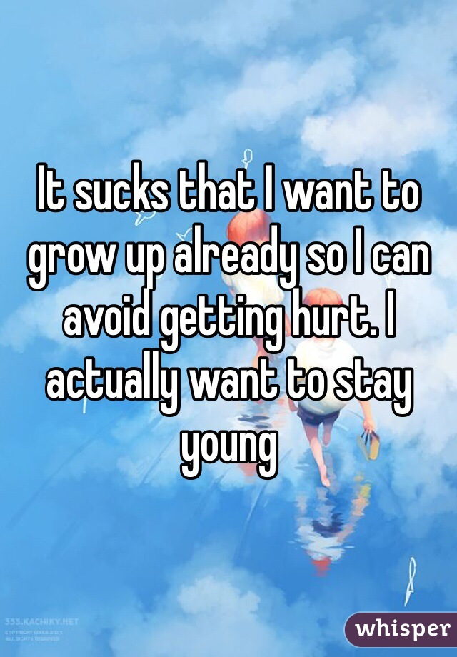 It sucks that I want to grow up already so I can avoid getting hurt. I actually want to stay young