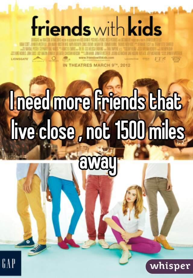 I need more friends that live close , not 1500 miles away