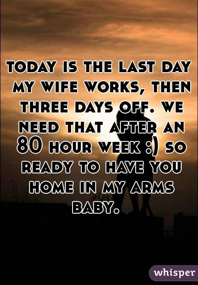 today is the last day my wife works, then three days off. we need that after an 80 hour week :) so ready to have you home in my arms baby.