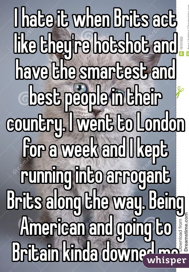 I hate it when Brits act like they're hotshot and have the smartest and best people in their country. I went to London for a week and I kept running into arrogant Brits along the way. Being American and going to Britain kinda downed me