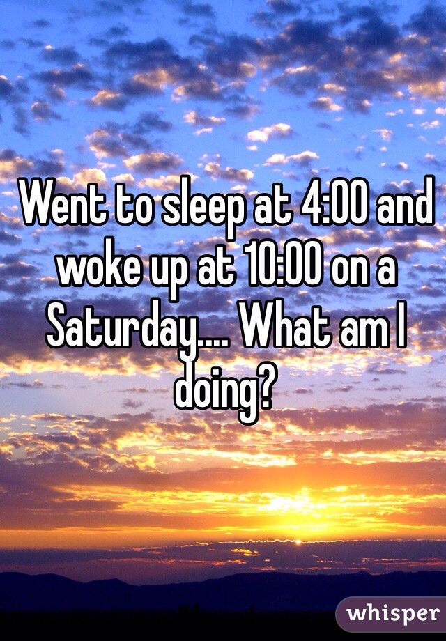 Went to sleep at 4:00 and woke up at 10:00 on a Saturday.... What am I doing?
