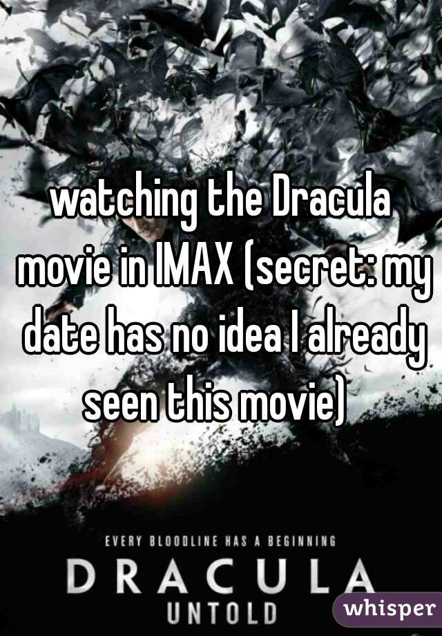 watching the Dracula movie in IMAX (secret: my date has no idea I already seen this movie)