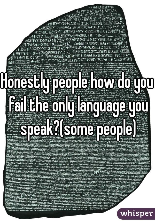 Honestly people how do you fail the only language you speak?(some people)