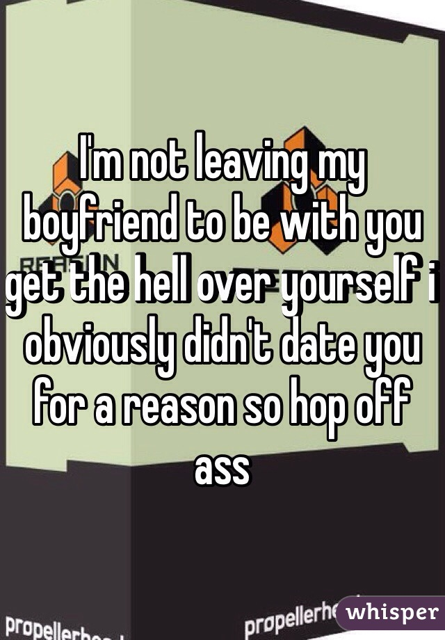 I'm not leaving my boyfriend to be with you get the hell over yourself i obviously didn't date you for a reason so hop off ass
