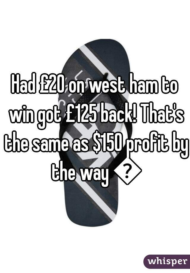Had £20 on west ham to win got £125 back! That's the same as $150 profit by the way 😉