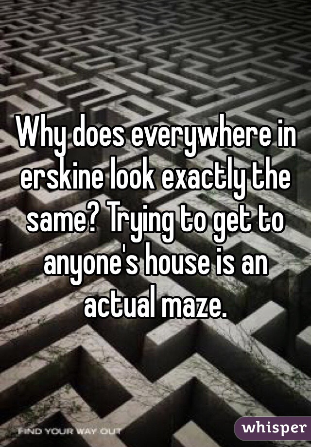 Why does everywhere in erskine look exactly the same? Trying to get to anyone's house is an actual maze.