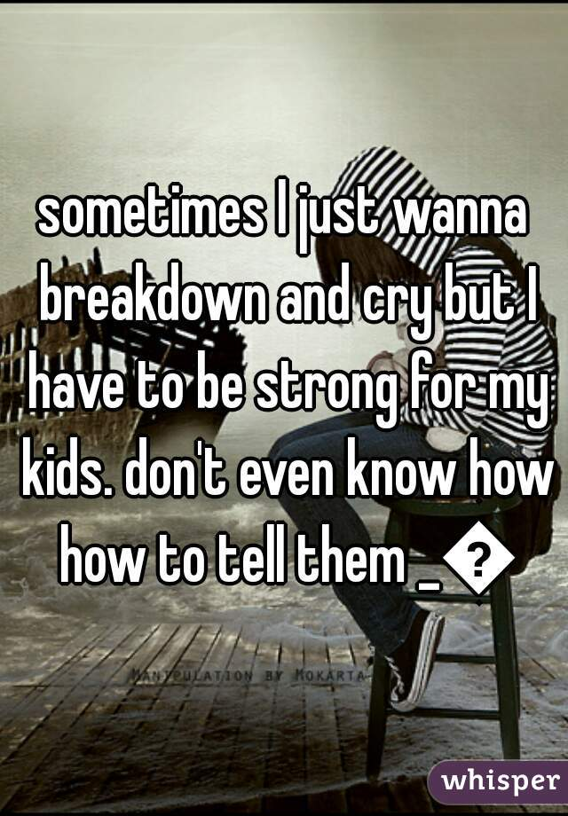 sometimes I just wanna breakdown and cry but I have to be strong for my kids. don't even know how how to tell them _😢
