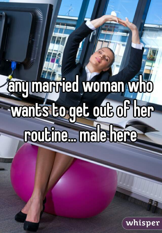 any married woman who wants to get out of her routine... male here