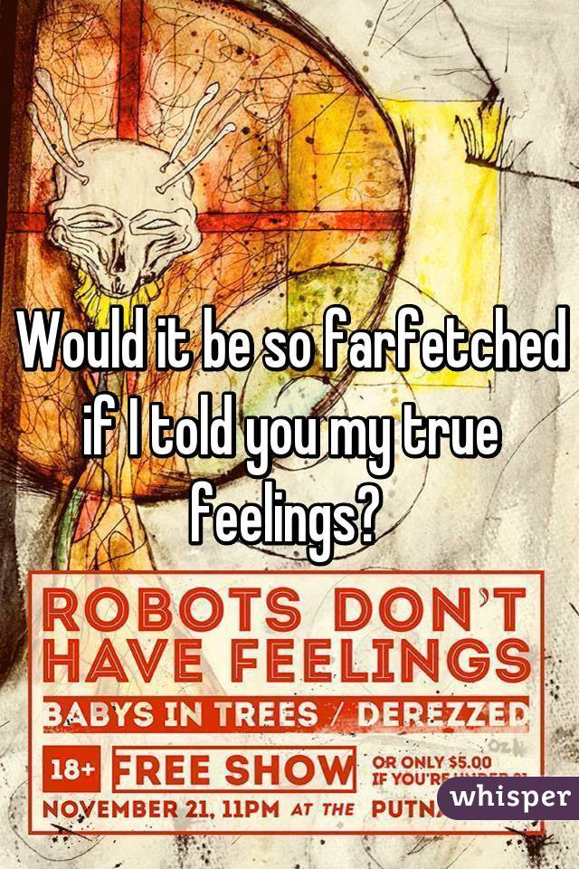 Would it be so farfetched if I told you my true feelings?