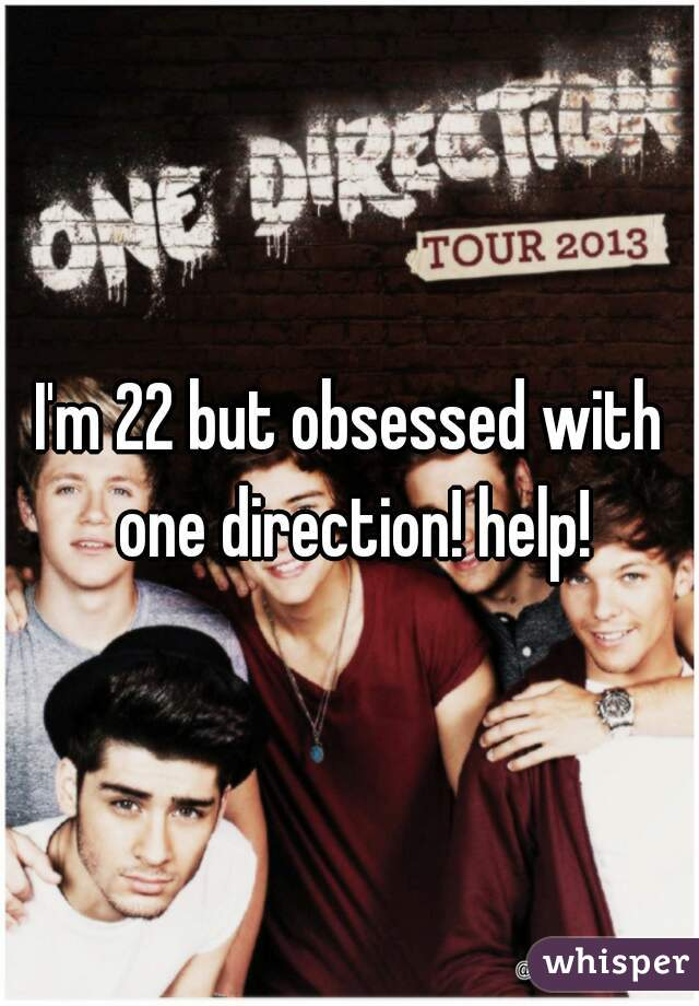 I'm 22 but obsessed with one direction! help!