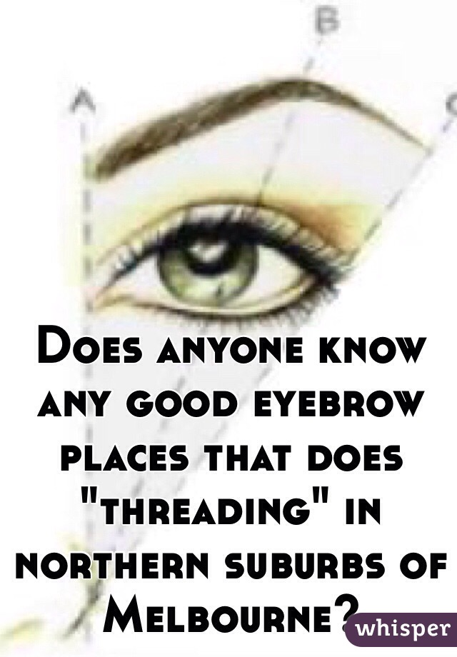 "Does anyone know any good eyebrow places that does ""threading"" in northern suburbs of Melbourne?"