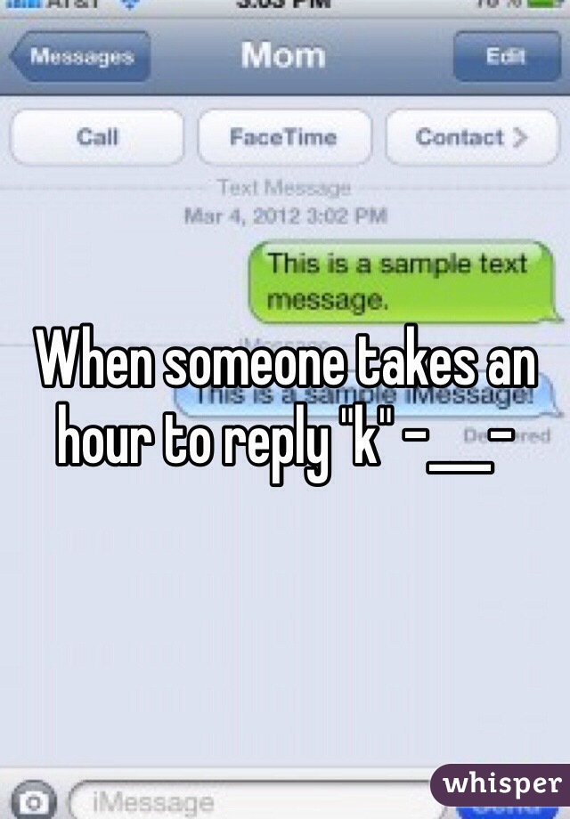 """When someone takes an hour to reply """"k"""" -___-"""