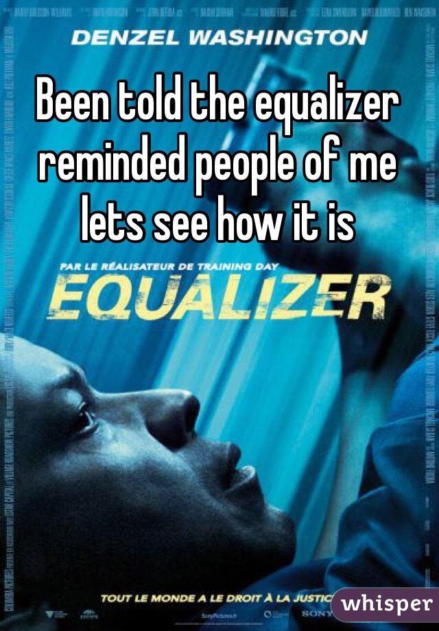 Been told the equalizer reminded people of me lets see how it is
