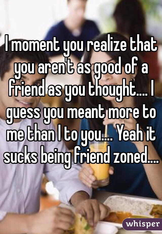 I moment you realize that you aren't as good of a friend as you thought.... I guess you meant more to me than I to you.... Yeah it sucks being friend zoned....