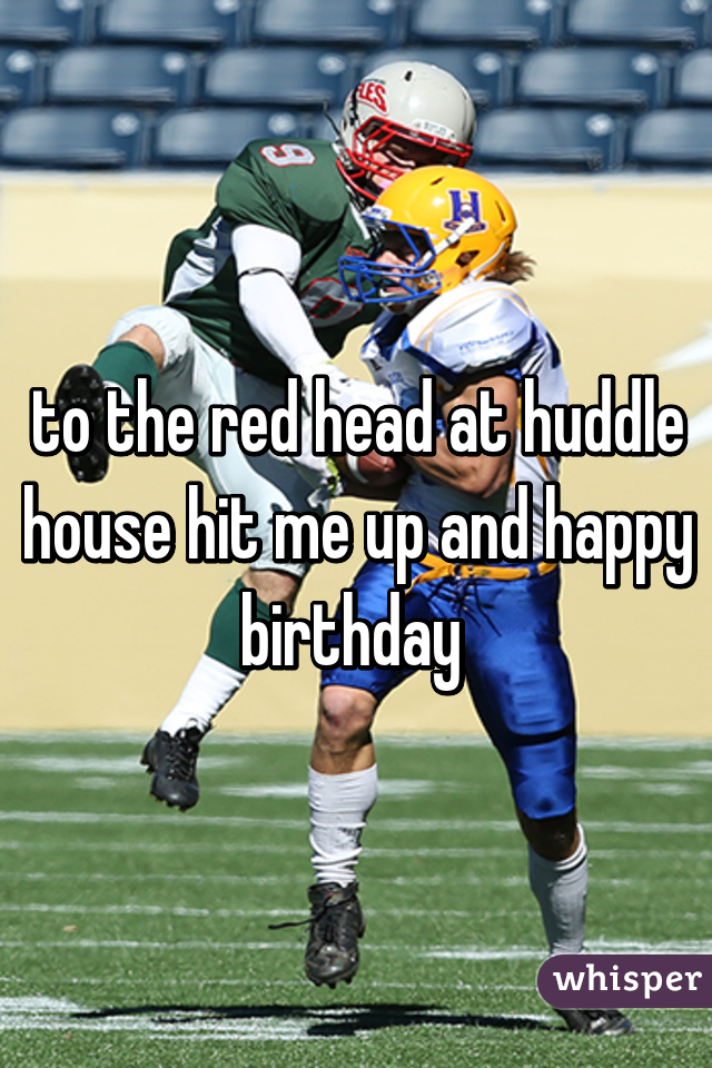 to the red head at huddle house hit me up and happy birthday
