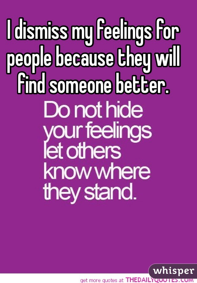 I dismiss my feelings for people because they will find someone better.