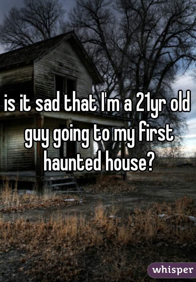 is it sad that I'm a 21yr old guy going to my first haunted house?
