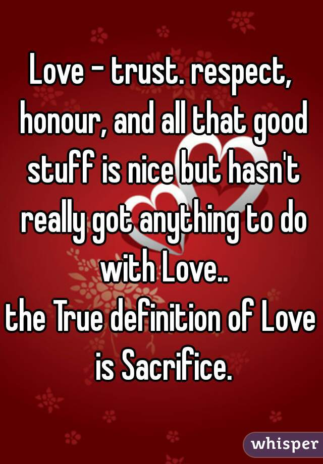 Love - trust. respect, honour, and all that good stuff is nice but hasn't really got anything to do with Love.. the True definition of Love is Sacrifice.