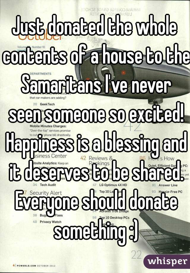 Just donated the whole contents of a house to the Samaritans I've never seen someone so excited! Happiness is a blessing and it deserves to be shared. Everyone should donate something :)