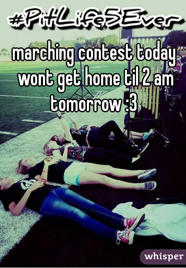 marching contest today wont get home til 2 am tomorrow :3