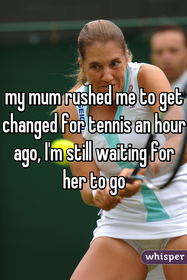 my mum rushed me to get changed for tennis an hour ago, I'm still waiting for her to go