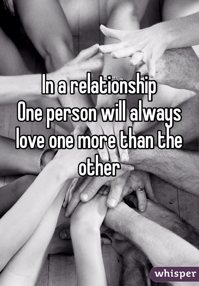 In a relationship One person will always love one more than the other