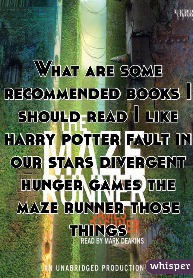 What are some recommended books I should read I like harry potter fault in our stars divergent hunger games the maze runner those things