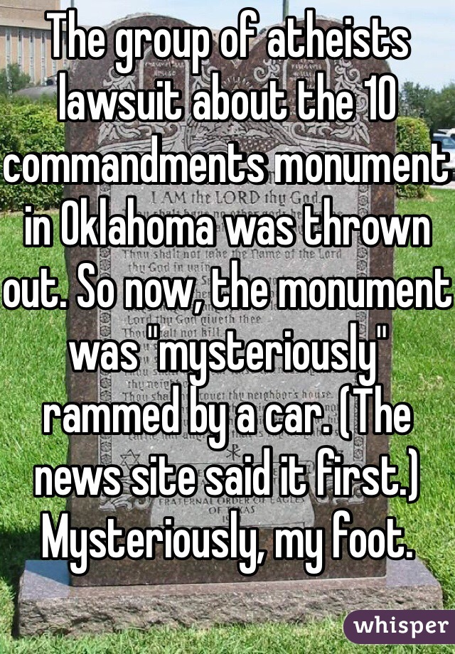 """The group of atheists lawsuit about the 10 commandments monument in Oklahoma was thrown out. So now, the monument was """"mysteriously"""" rammed by a car. (The news site said it first.) Mysteriously, my foot."""