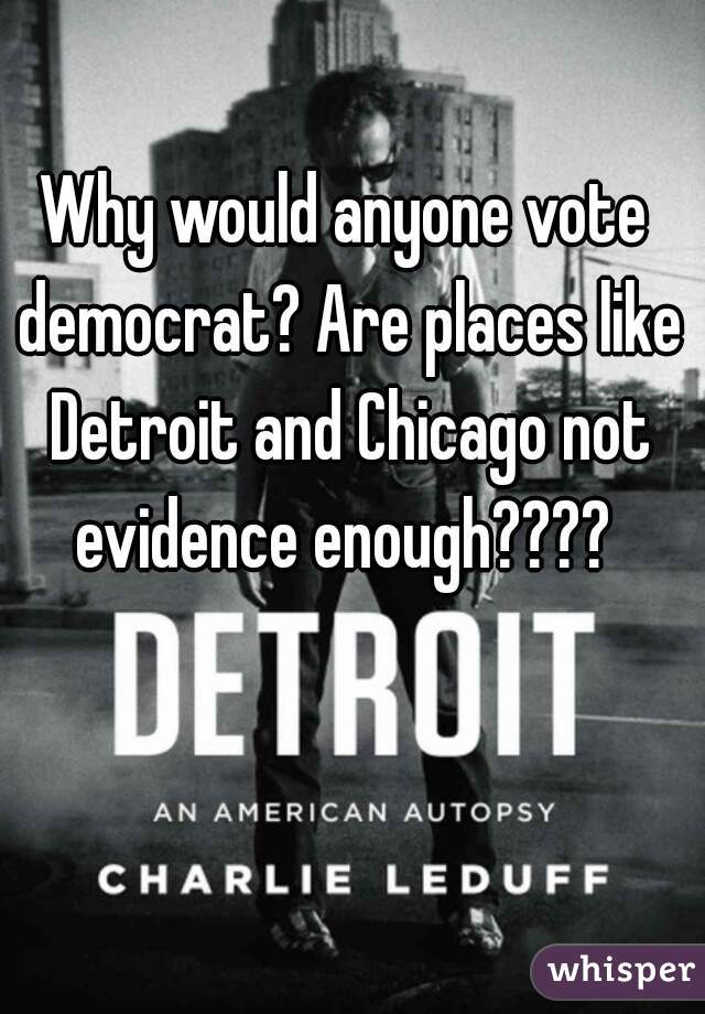 Why would anyone vote democrat? Are places like Detroit and Chicago not evidence enough????