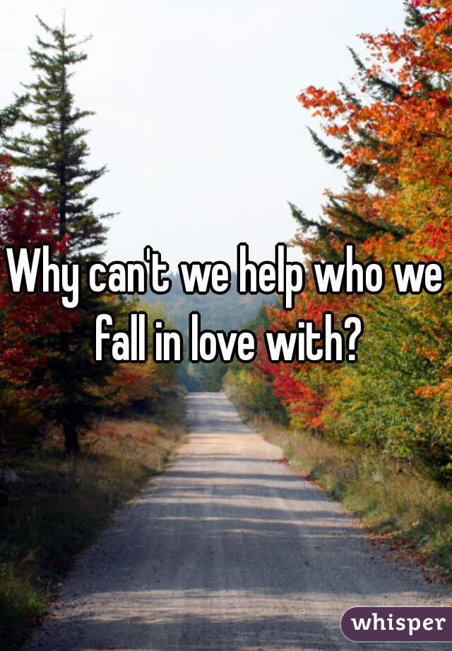 Why can't we help who we fall in love with?