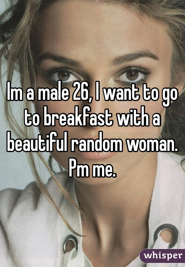 Im a male 26, I want to go to breakfast with a beautiful random woman. Pm me.