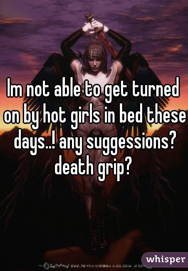 Im not able to get turned on by hot girls in bed these days..! any suggessions? death grip?