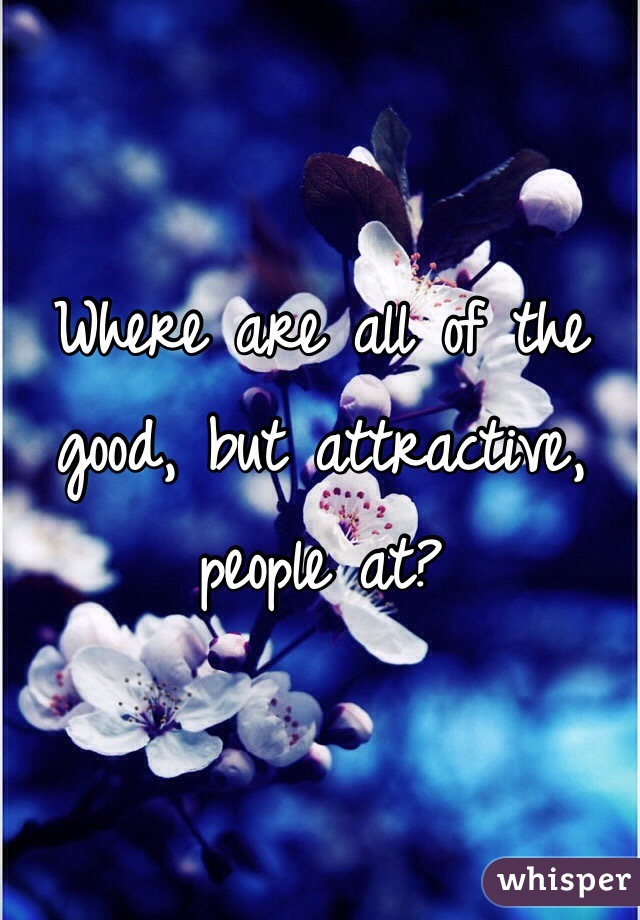 Where are all of the good, but attractive, people at?