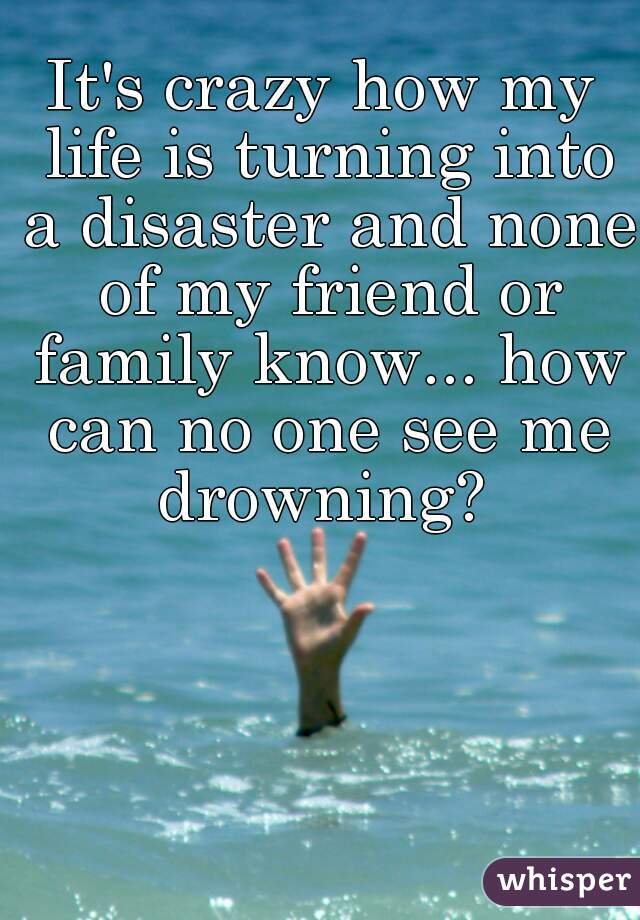 It's crazy how my life is turning into a disaster and none of my friend or family know... how can no one see me drowning?