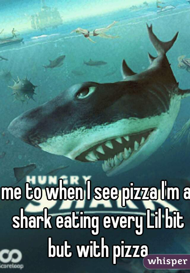 me to when I see pizza I'm a shark eating every Lil bit but with pizza