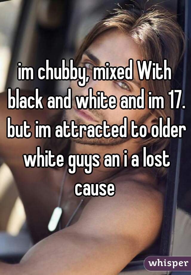 im chubby, mixed With black and white and im 17. but im attracted to older white guys an i a lost cause