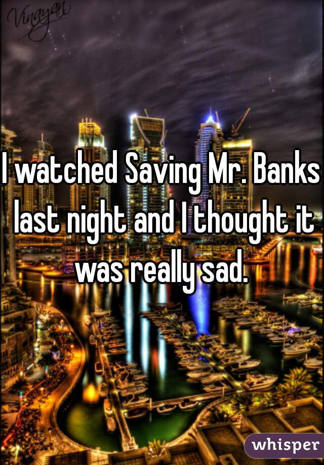 I watched Saving Mr. Banks last night and I thought it was really sad.