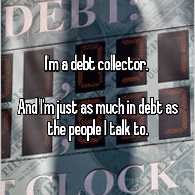 I'm a debt collector.   And I'm just as much in debt as the people I talk to.