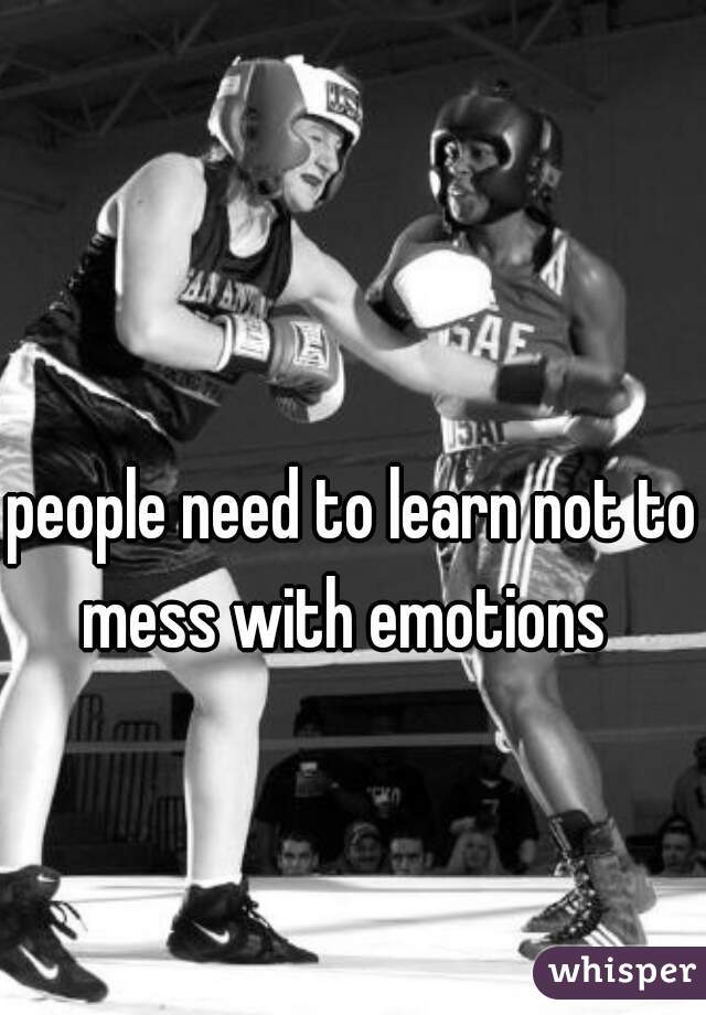 people need to learn not to mess with emotions