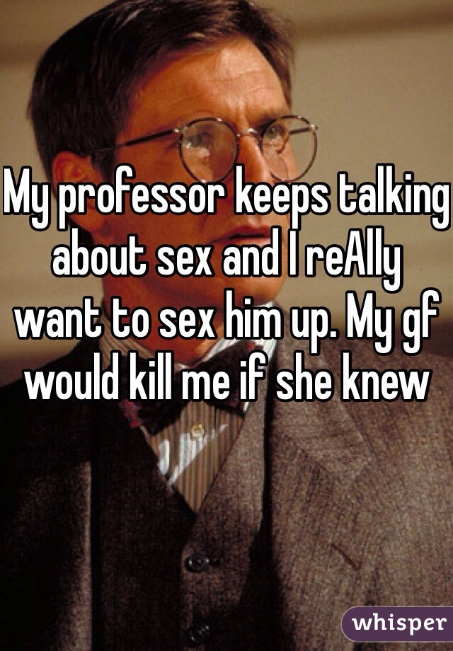 My professor keeps talking about sex and I reAlly want to sex him up. My gf would kill me if she knew