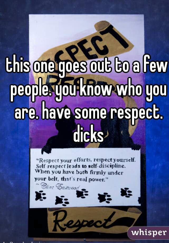 this one goes out to a few people. you know who you are. have some respect. dicks