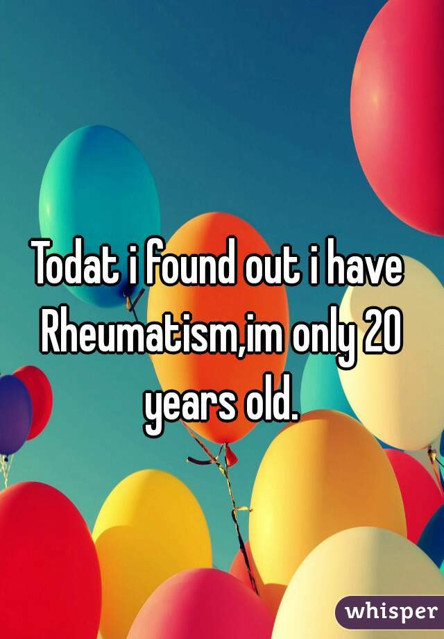 Todat i found out i have Rheumatism,im only 20 years old.
