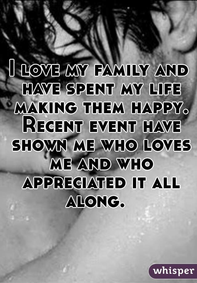 I love my family and have spent my life making them happy. Recent event have shown me who loves me and who appreciated it all along.