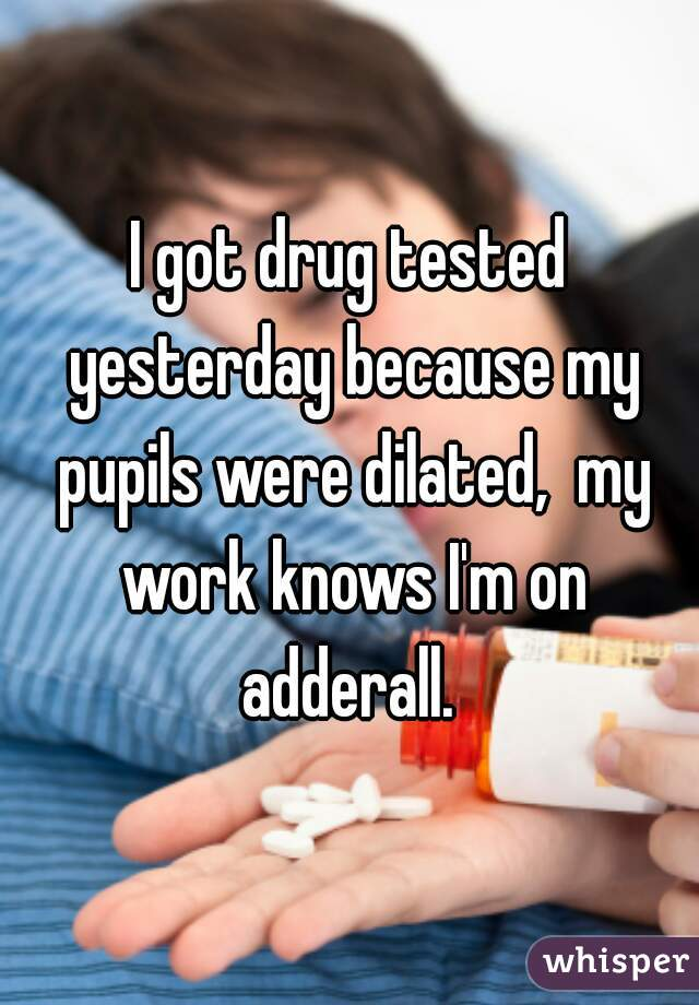 I got drug tested yesterday because my pupils were dilated,  my work knows I'm on adderall.
