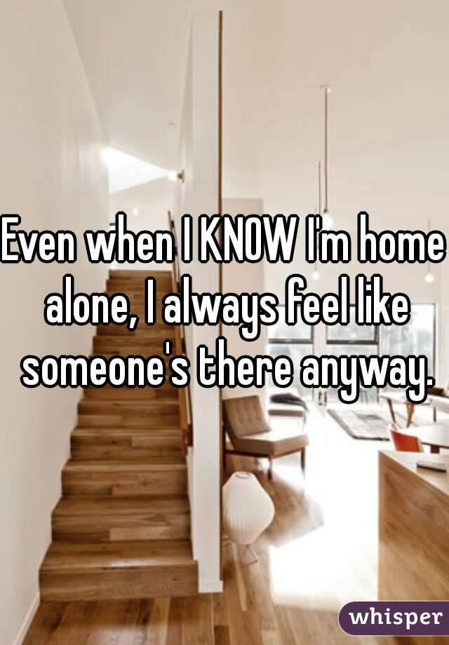 Even when I KNOW I'm home alone, I always feel like someone's there anyway.