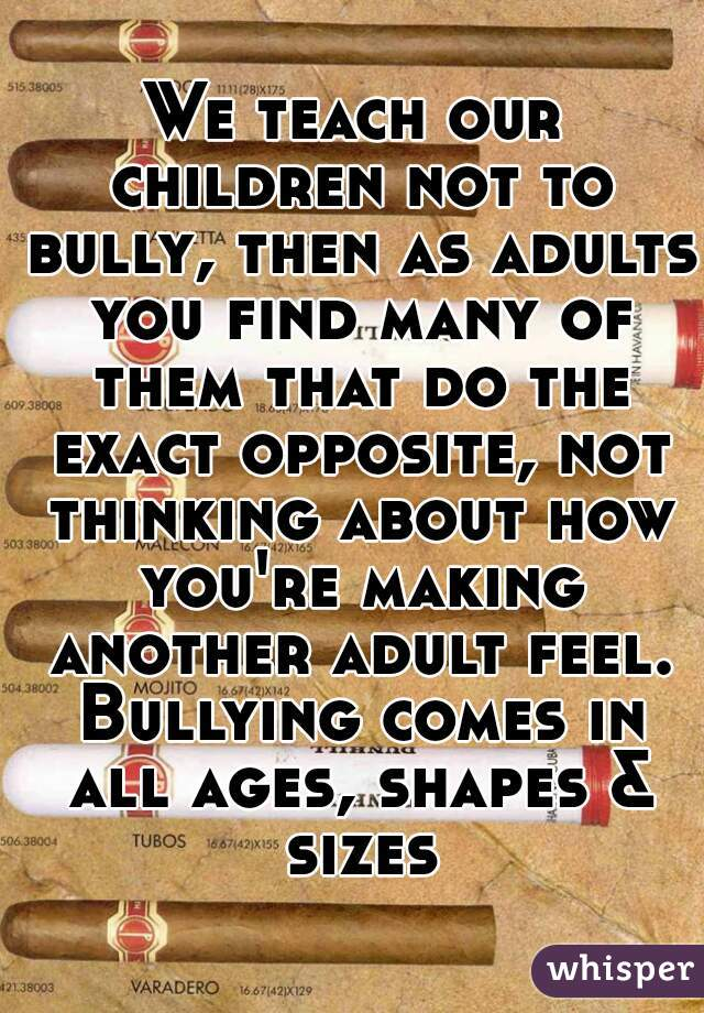 We teach our children not to bully, then as adults you find many of them that do the exact opposite, not thinking about how you're making another adult feel. Bullying comes in all ages, shapes & sizes
