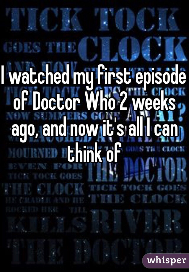 I watched my first episode of Doctor Who 2 weeks ago, and now it's all I can think of
