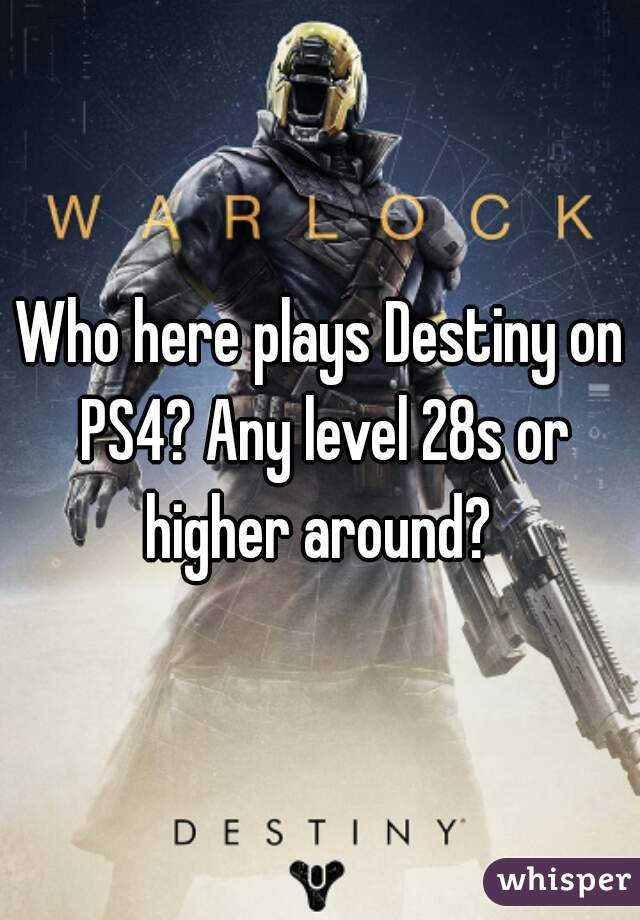 Who here plays Destiny on PS4? Any level 28s or higher around?